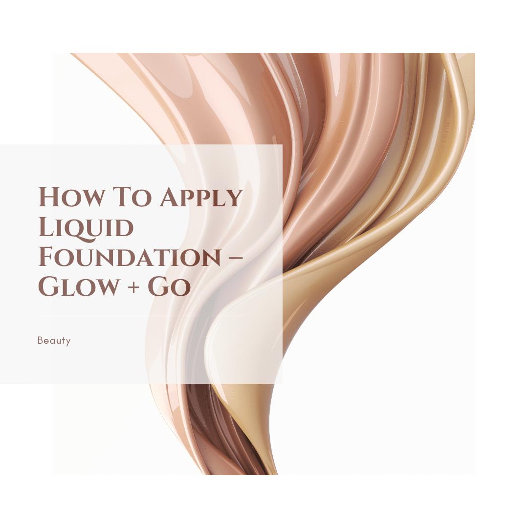 How To Apply Liquid Foundation – Glow + Go